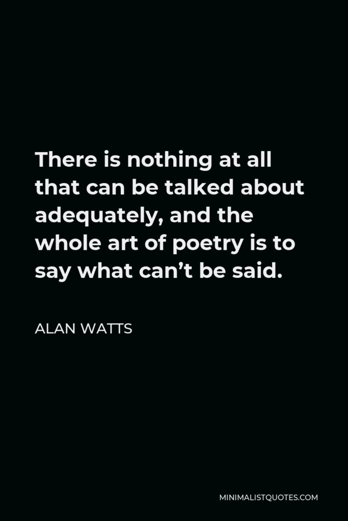 Alan Watts Quote - There is nothing at all that can be talked about adequately, and the whole art of poetry is to say what can't be said.