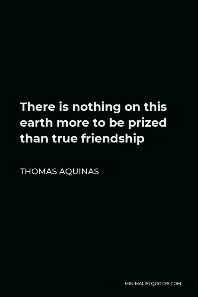 Thomas Aquinas Quote - There is nothing on this earth more to be prized than true friendship