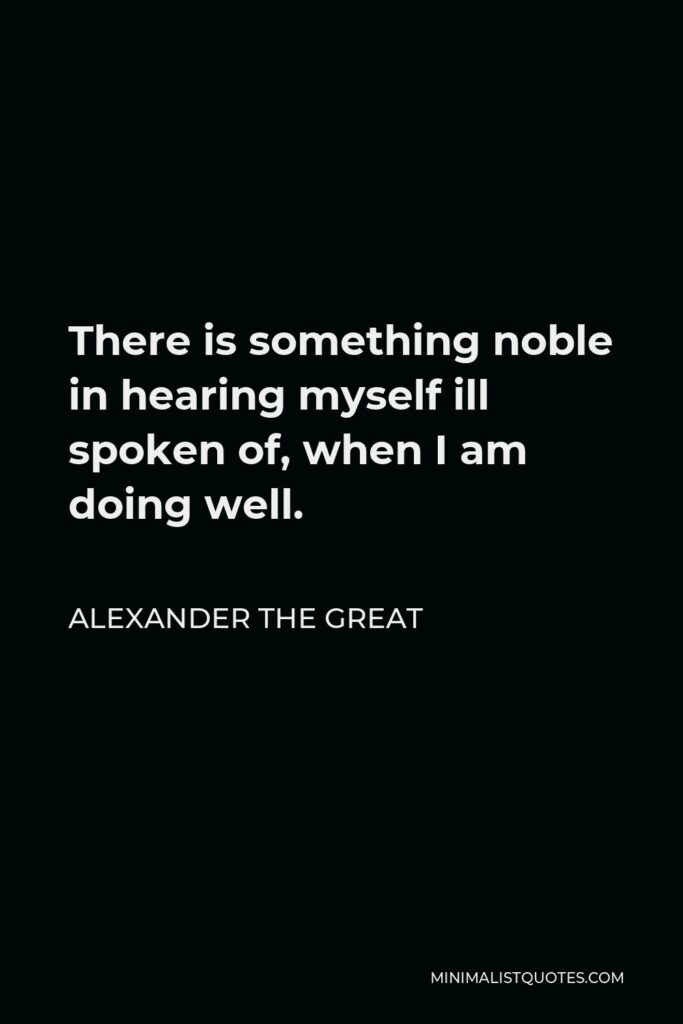 Alexander The Great Quote - There is something noble in hearing myself ill spoken of, when I am doing well.
