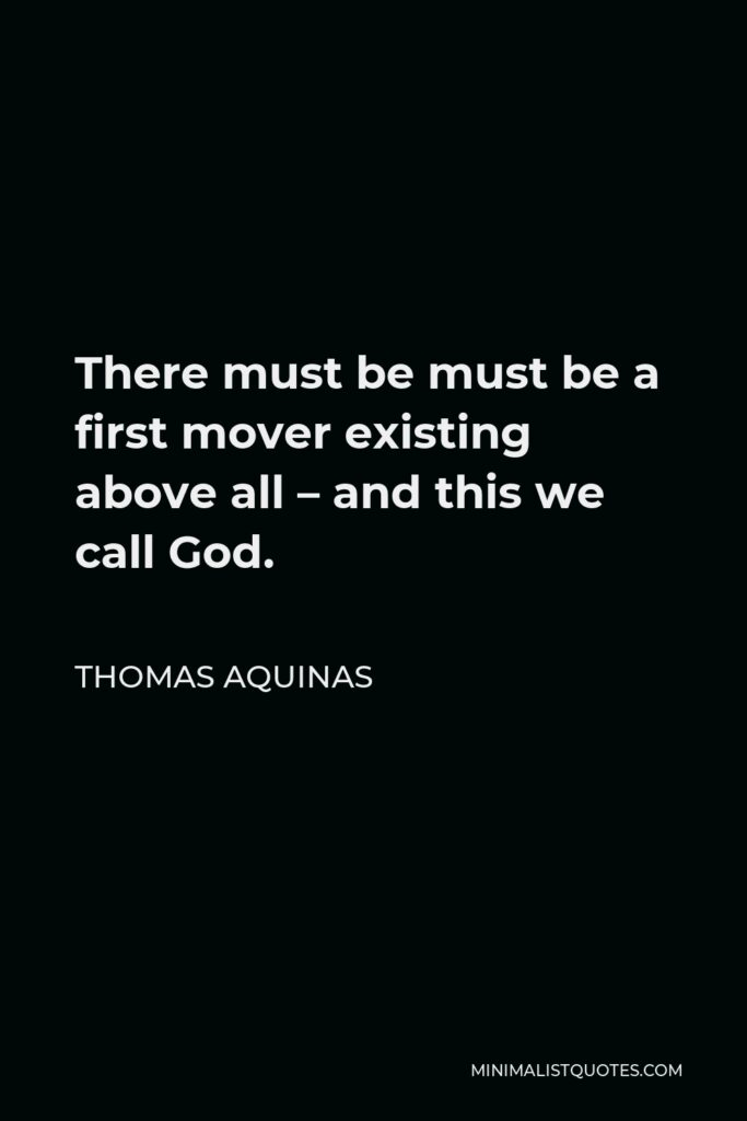 Thomas Aquinas Quote - There must be must be a first mover existing above all – and this we call God.