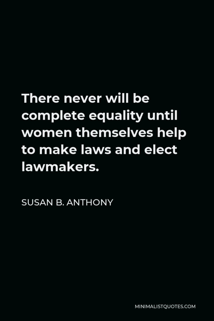 Susan B. Anthony Quote - There never will be complete equality until women themselves help to make laws and elect lawmakers.