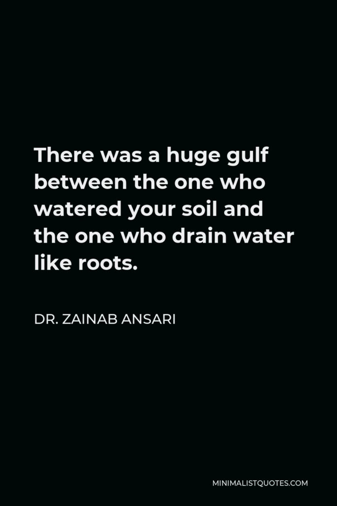 Dr. Zainab Ansari Quote - There was a huge gulf between the one who watered your soil and the one who drain water like roots.