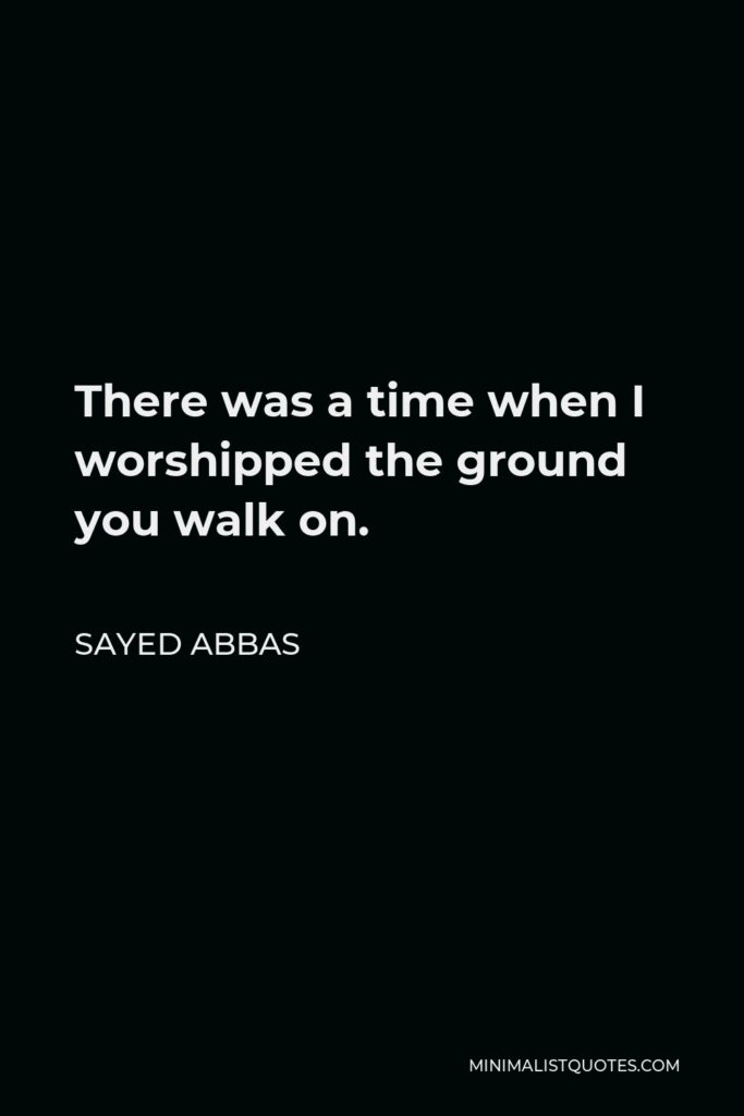 Sayed Abbas Quote - There was a time when I worshipped the ground you walk on.