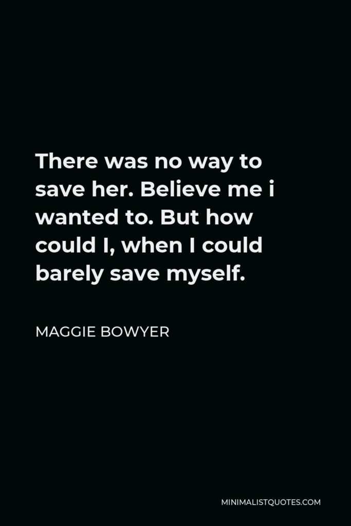 Maggie Bowyer Quote - There was no way to save her. Believe me i wanted to. But how could I, when I could barely save myself.
