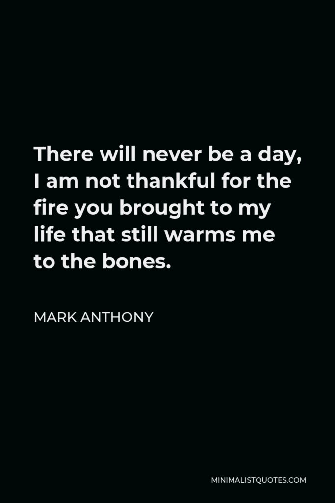 Mark Anthony Quote - There will never be a day, I am not thankful for the fire you brought to my life that still warms me to the bones.