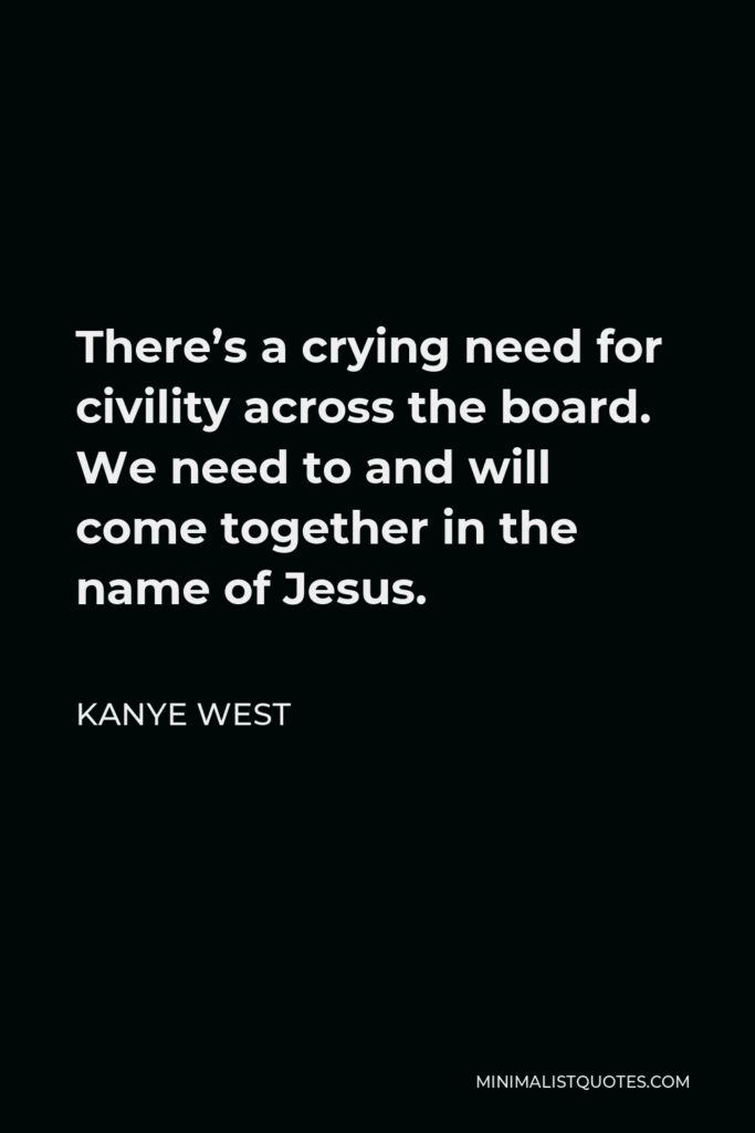 Kanye West Quote - There's a crying need for civility across the board. We need to and will come together in the name of Jesus.