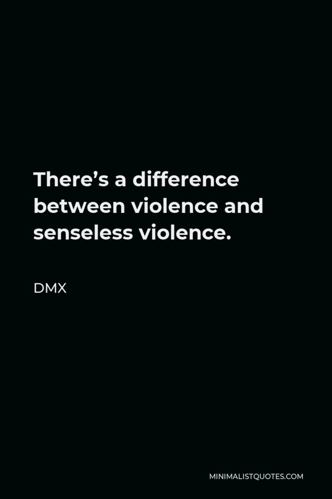 DMX Quote - There's a difference between violence and senseless violence.