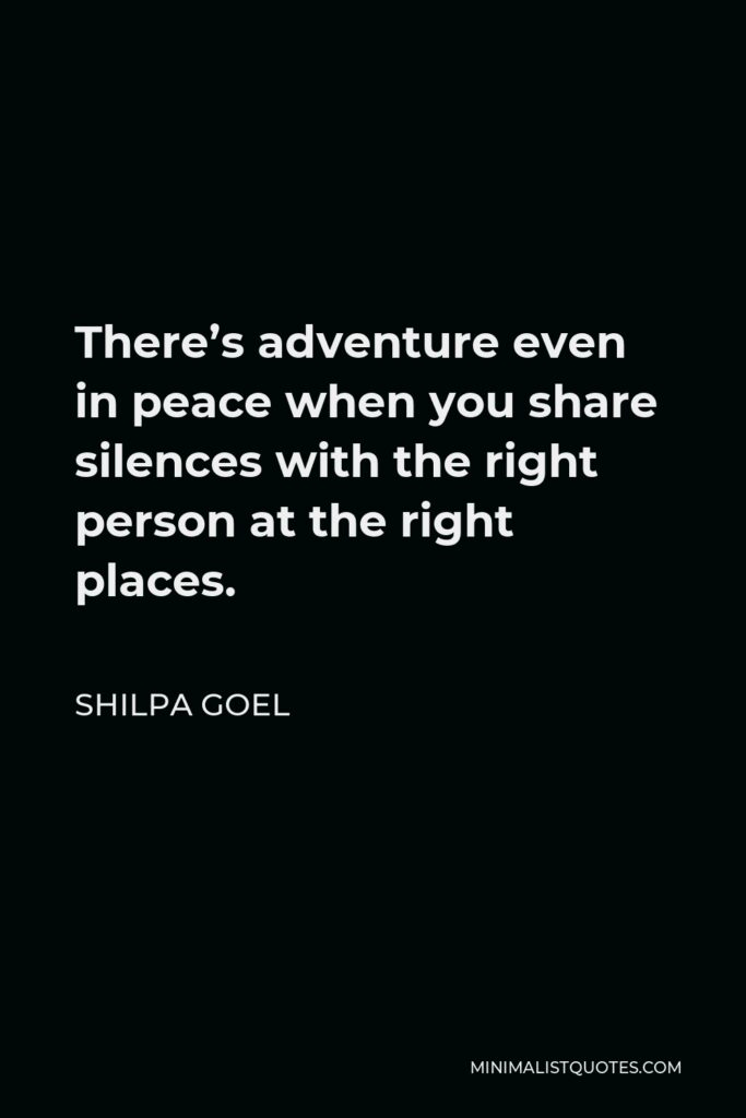 Shilpa Goel Quote - There's adventure even in peace when you share silences with the right person at the right places.
