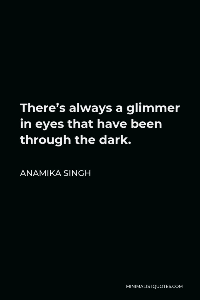 Anamika Singh Quote - There's always a glimmer in eyes that have been through the dark.