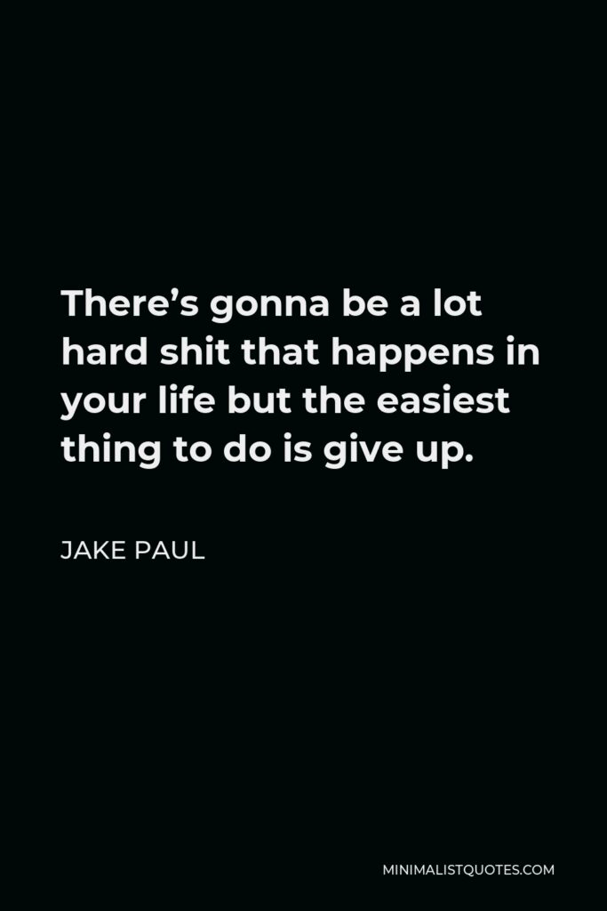 Jake Paul Quote - There's gonna be a lot hard shit that happens in your life but the easiest thing to do is give up.