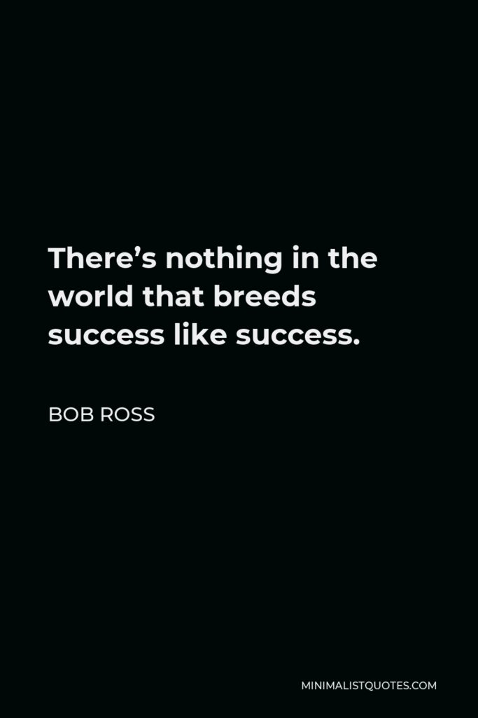 Bob Ross Quote - There's nothing in the world that breeds success like success.