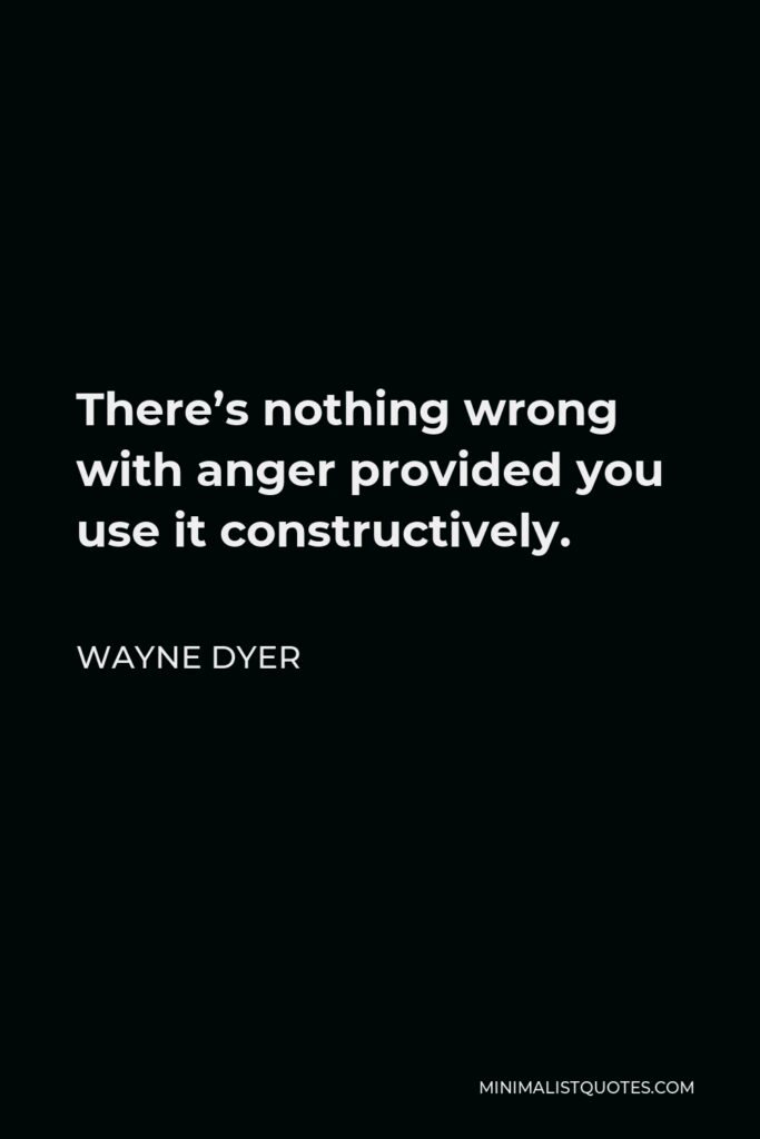 Wayne Dyer Quote - There's nothing wrong with anger provided you use it constructively.