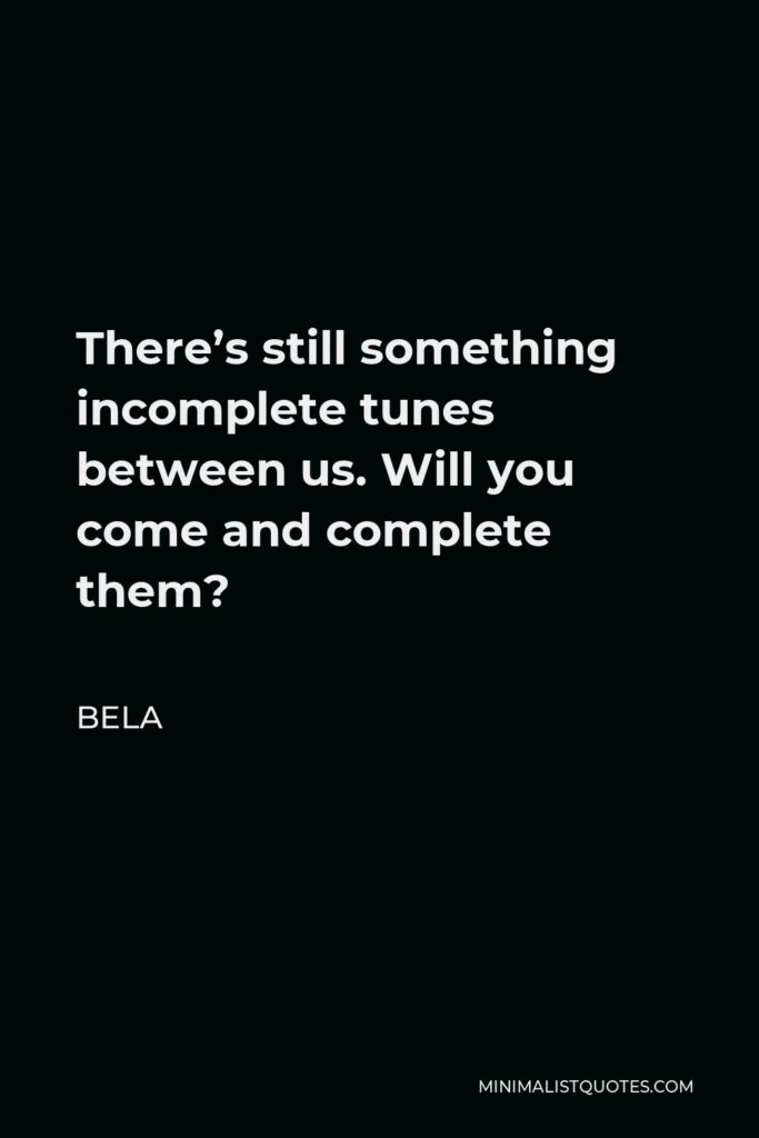 Bela Quote - There's still something incomplete tunes between us. Will you come and complete them?