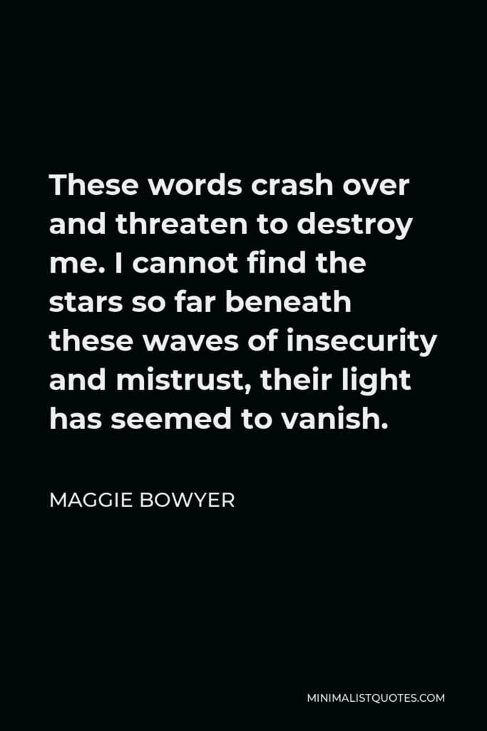 Maggie Bowyer Quote - These words crash over and threaten to destroy me. I cannot find the stars so far beneath these waves of insecurity and mistrust, their light has seemed to vanish.