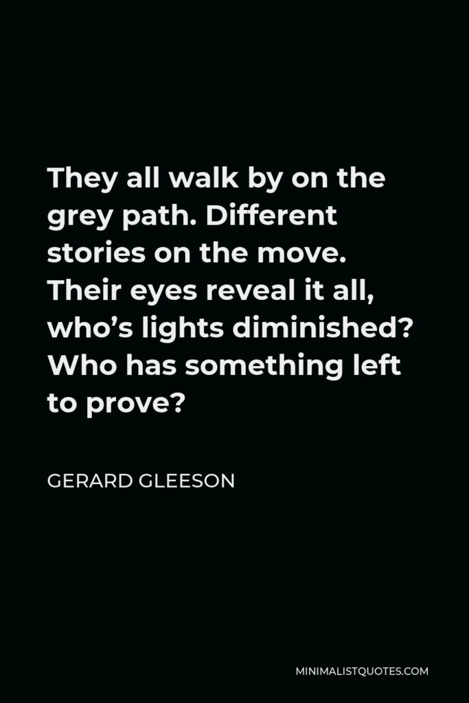 Gerard Gleeson Quote - They all walk by on the grey path. Different stories on the move. Their eyes reveal it all, who's lights diminished? Who has something left to prove?