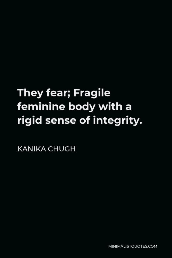 Kanika Chugh Quote - They fear; Fragile feminine body with a rigid sense of integrity.