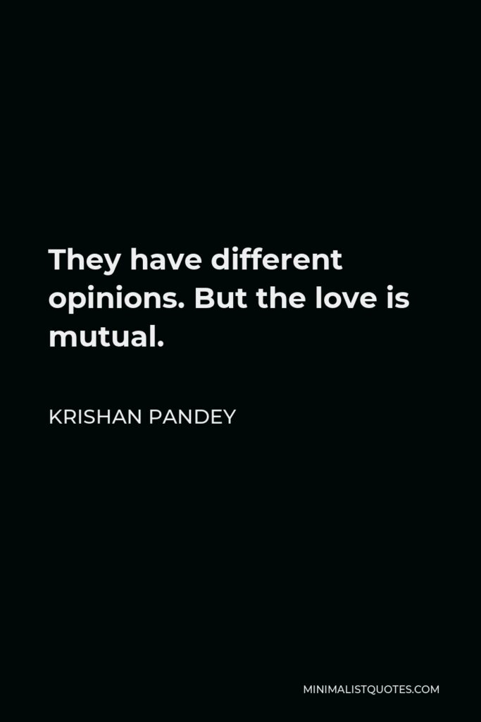 Krishan Pandey Quote - They have different opinions. But the love is mutual.