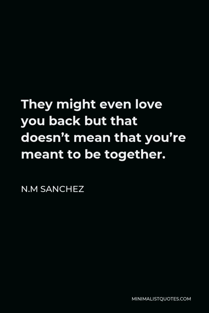 N.M Sanchez Quote - They might even love you back but that doesn't mean that you're meant to be together.