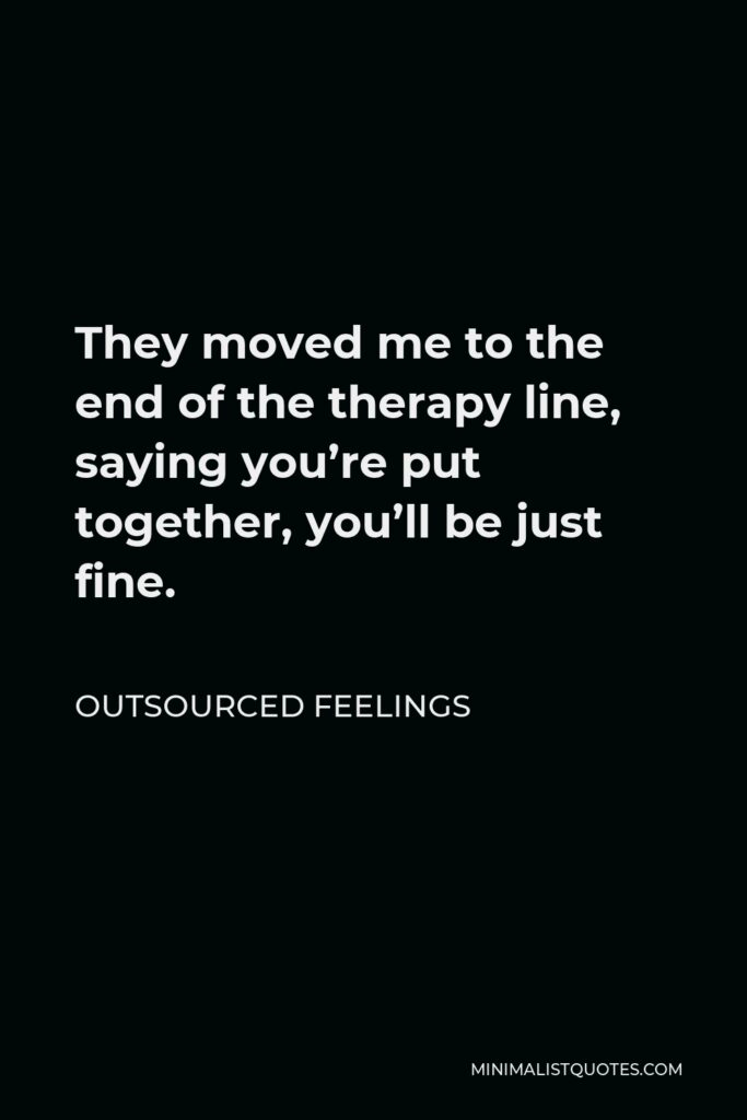 Outsourced Feelings Quote - They moved me to the end of the therapy line, saying you're put together, you'll be just fine.