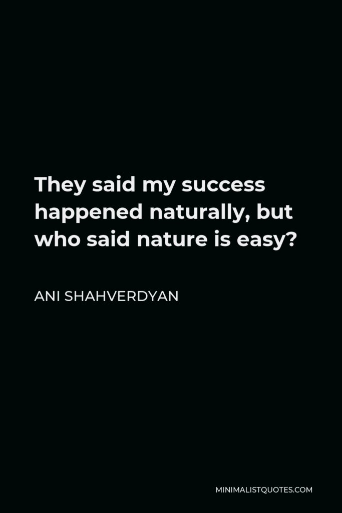 Ani Shahverdyan Quote - They said my success happened naturally, but who said nature is easy?