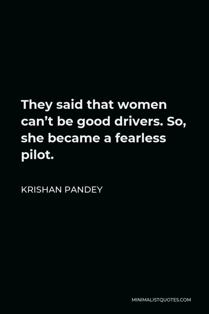 Krishan Pandey Quote - They said that women can't be good drivers. So, she became a fearless pilot.