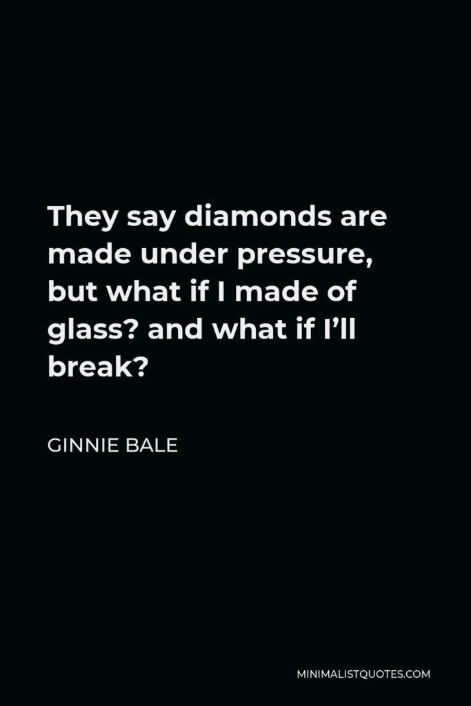 Ginnie Bale Quote - They say diamonds are made under pressure, but what if I madeof glass? and what if I'll break?