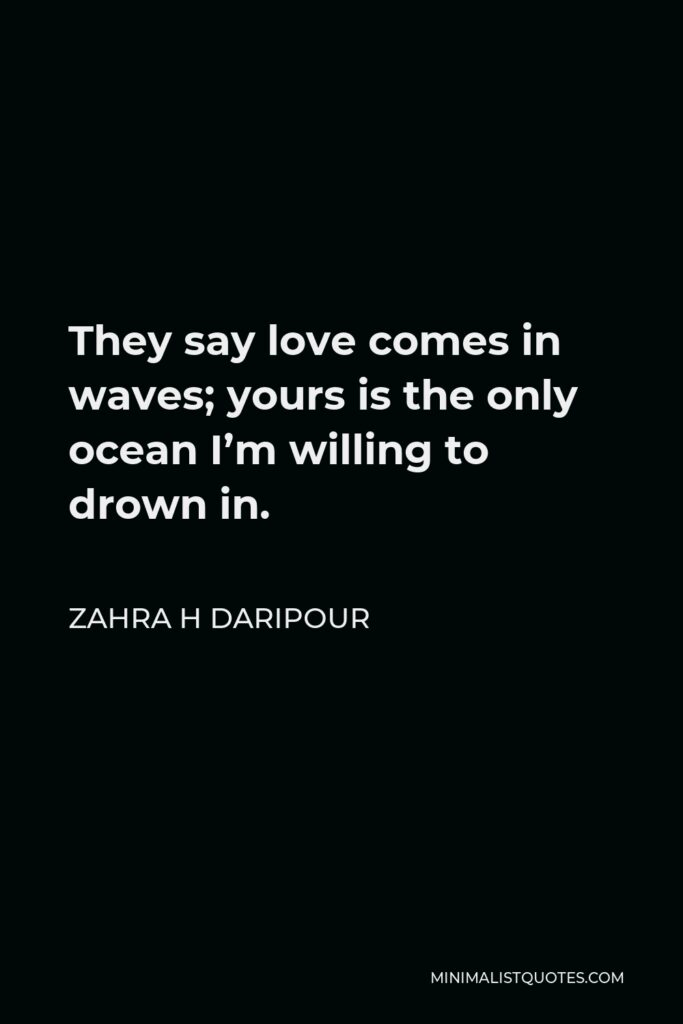 Zahra H Daripour Quote - They say love comes in waves; yours is the only ocean I'm willing to drown in.