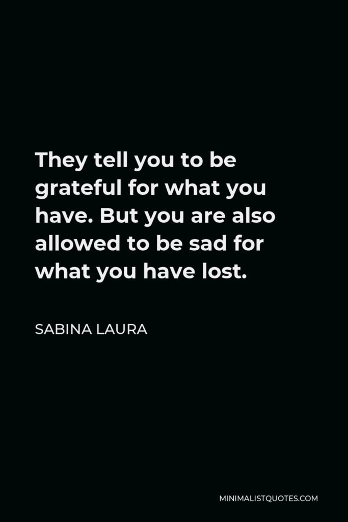 Sabina Laura Quote - They tell you to be grateful for what you have. But you are also allowed to be sad for what you have lost.