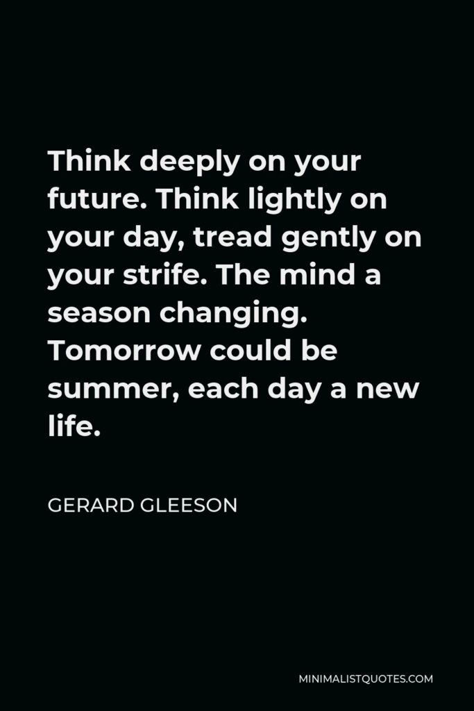 Gerard Gleeson Quote - Think deeply on your future. Think lightly on your day, tread gently on your strife. The mind a season changing. Tomorrow could be summer, each day a new life.
