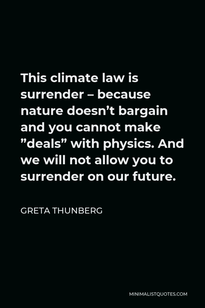 """Greta Thunberg Quote - This climate law is surrender – because nature doesn't bargain and you cannot make """"deals"""" with physics. And we will not allow you to surrender on our future."""