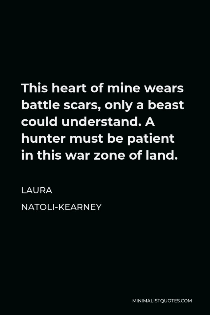 Laura Natoli-Kearney Quote - This heart of mine wears battle scars, only a beast could understand. A hunter must be patient in this war zone of land.