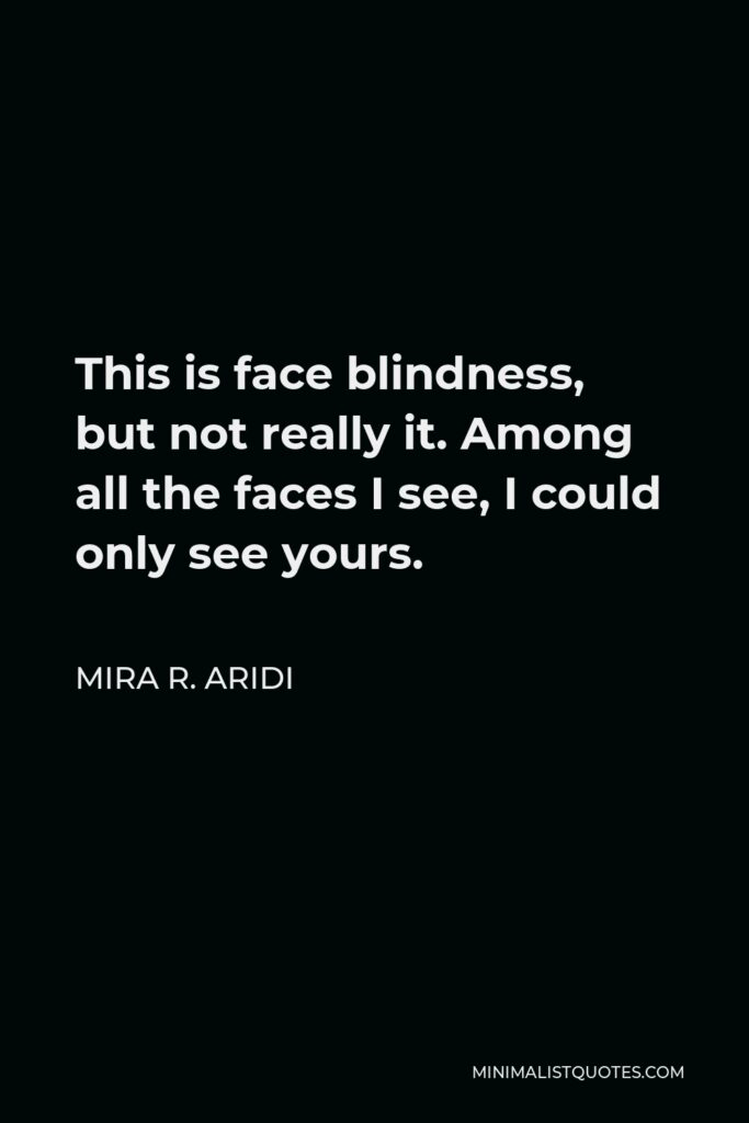 Mira R. Aridi Quote - This is face blindness, but not really it. Among all the faces I see, I could only see yours.