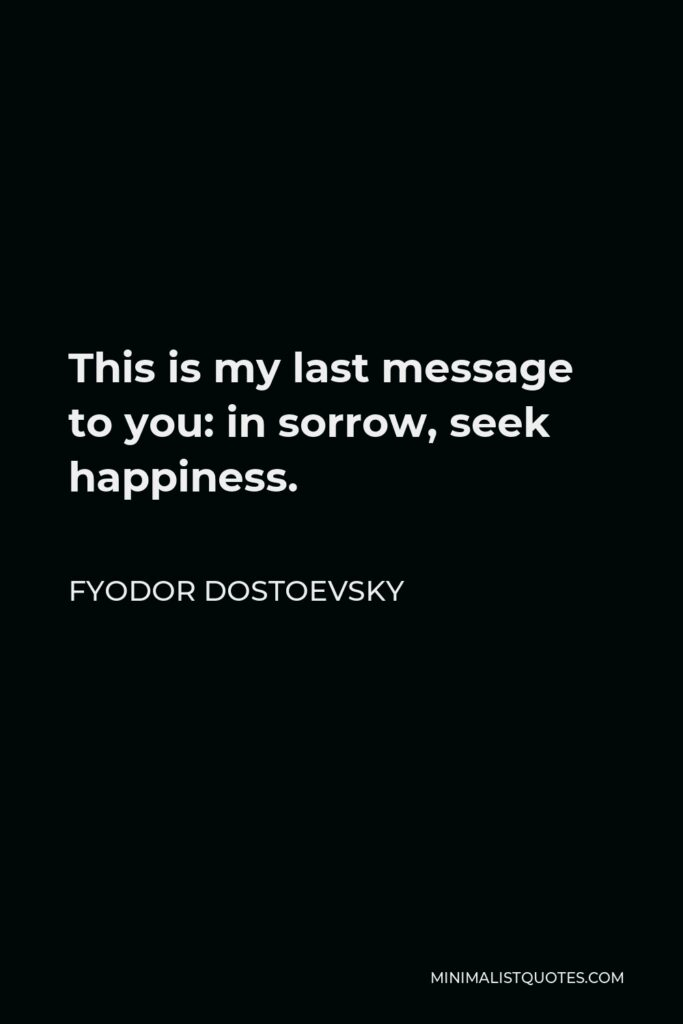 Fyodor Dostoevsky Quote - This is my last message to you: in sorrow, seek happiness.