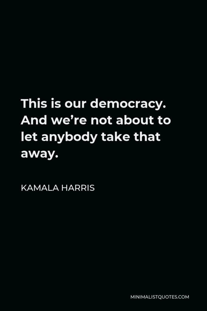 Kamala Harris Quote - This is our democracy. And we're not about to let anybody take that away.