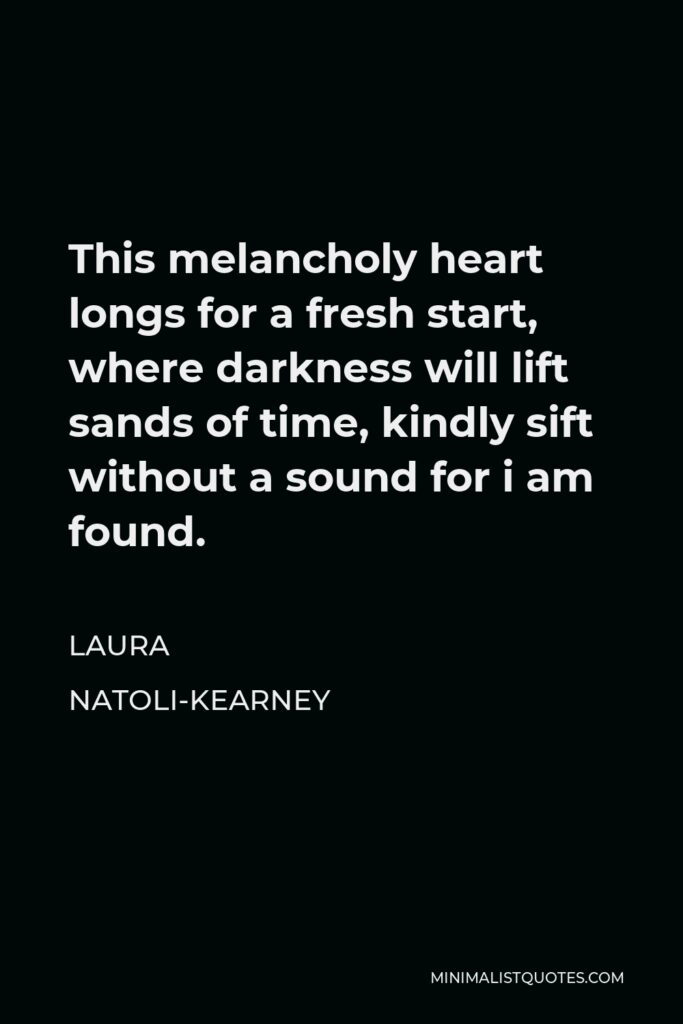 Laura Natoli-Kearney Quote - This melancholy heart longs for a fresh start, where darkness will lift sands of time, kindly sift without a sound for i am found.
