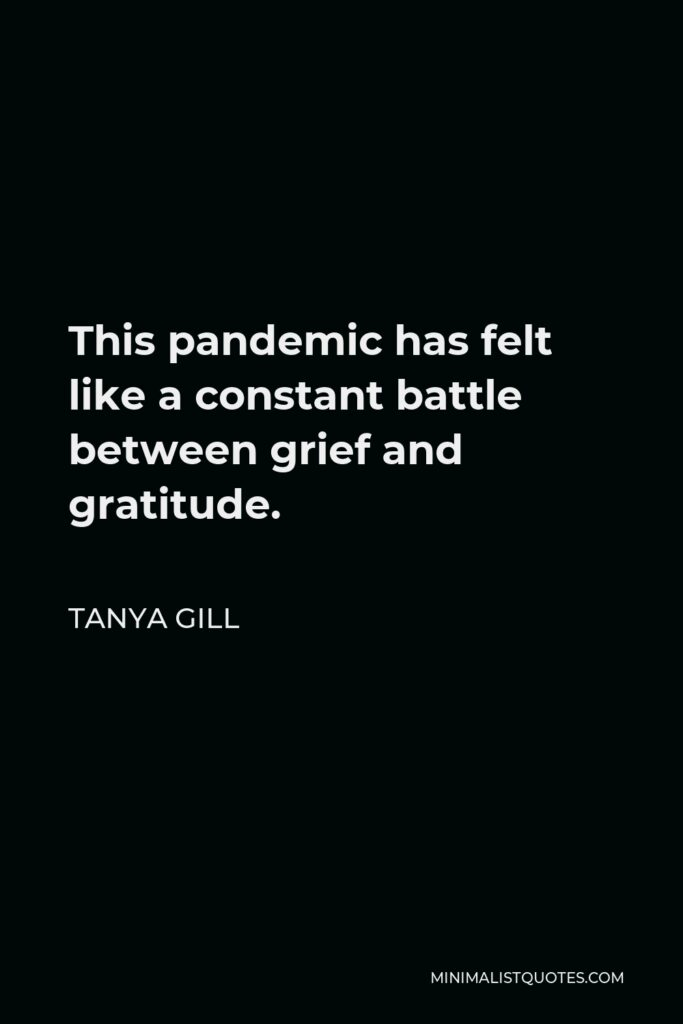 Tanya Gill Quote - This pandemic has felt like a constant battle between grief and gratitude.