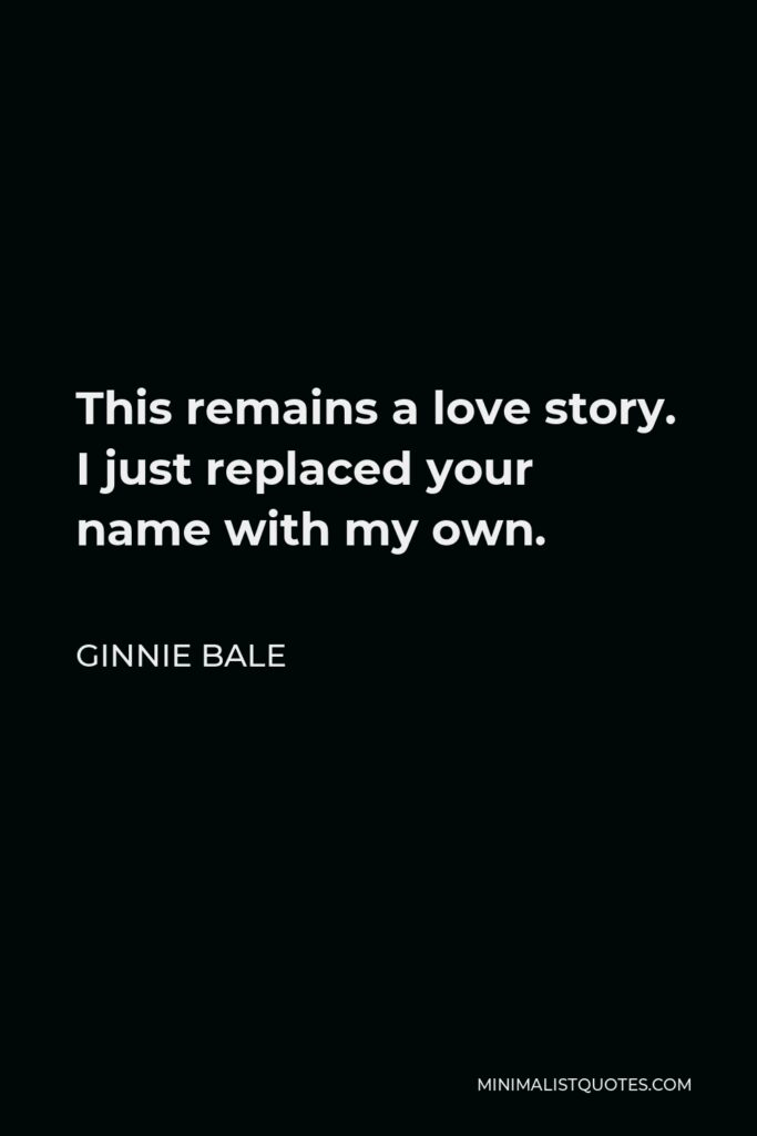 Ginnie Bale Quote - This remains a love story. I just replaced your name with my own.