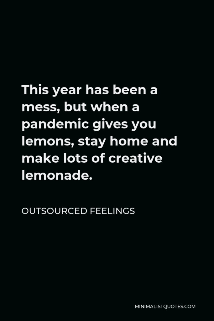 Outsourced Feelings Quote - This year has been a mess, but when a pandemic gives you lemons, stay home and make lots of creative lemonade.