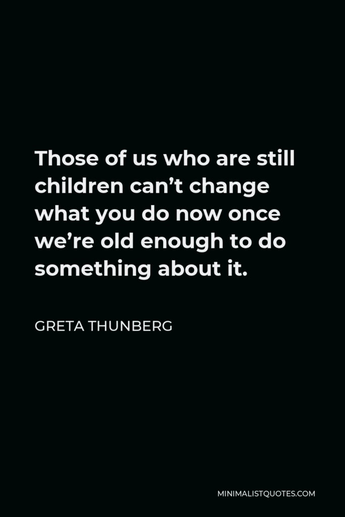 Greta Thunberg Quote - Those of us who are still children can't change what you do now once we're old enough to do something about it.