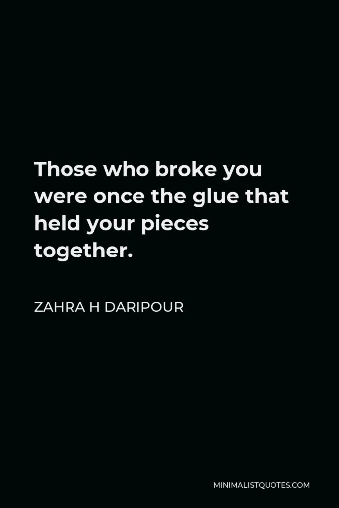 Zahra H Daripour Quote - Those who broke you were once the glue that held your pieces together.