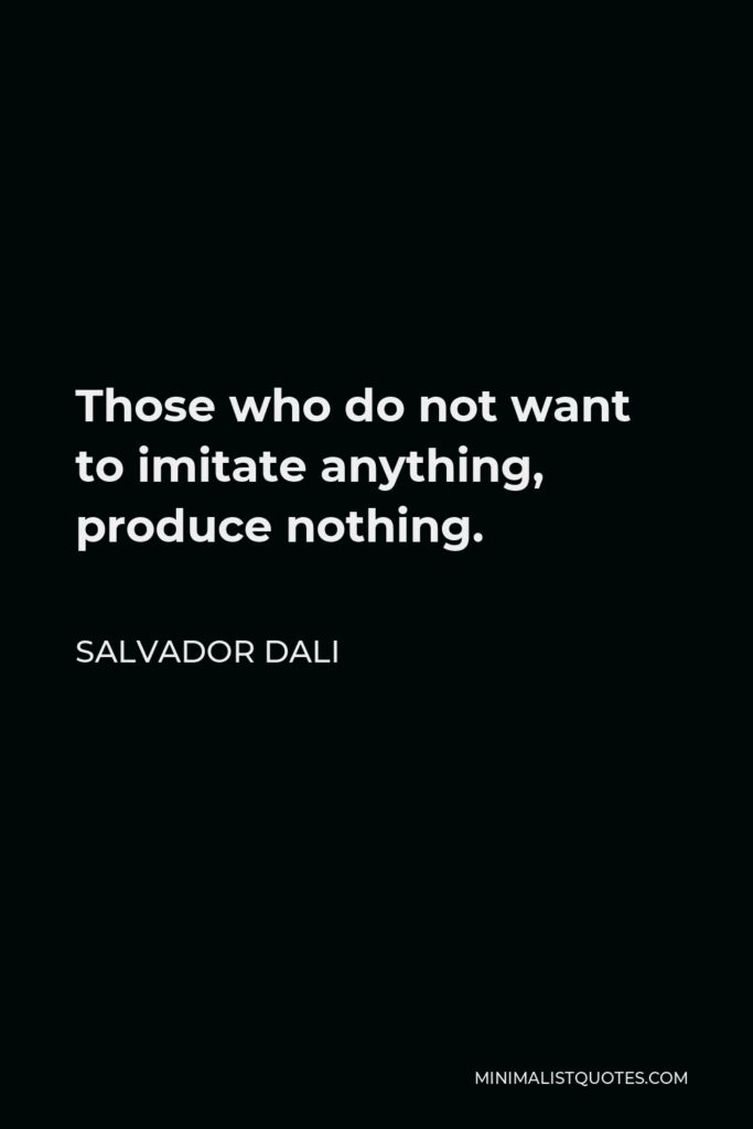 Salvador Dali Quote - Those who do not want to imitate anything, produce nothing.