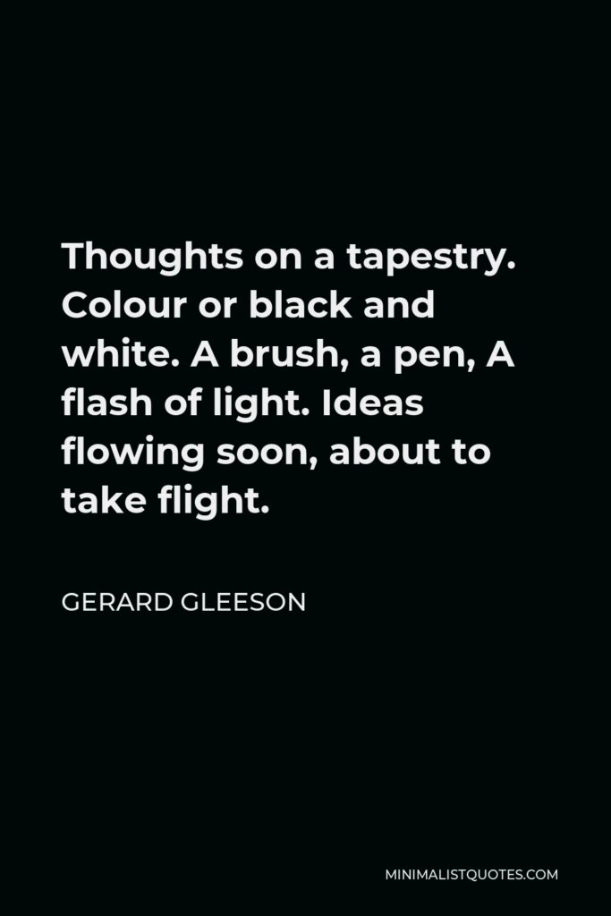 Gerard Gleeson Quote - Thoughts on a tapestry. Colour or black and white. A brush, a pen, A flash of light. Ideas flowing soon, about to take flight.