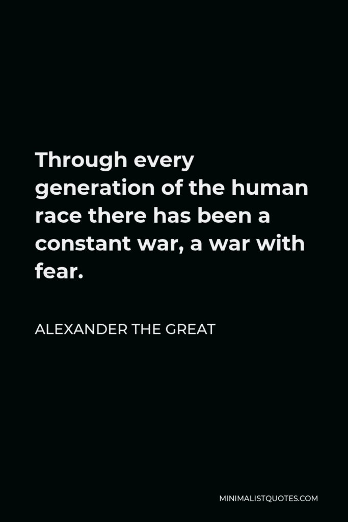 Alexander The Great Quote - Through every generation of the human race there has been a constant war, a war with fear.