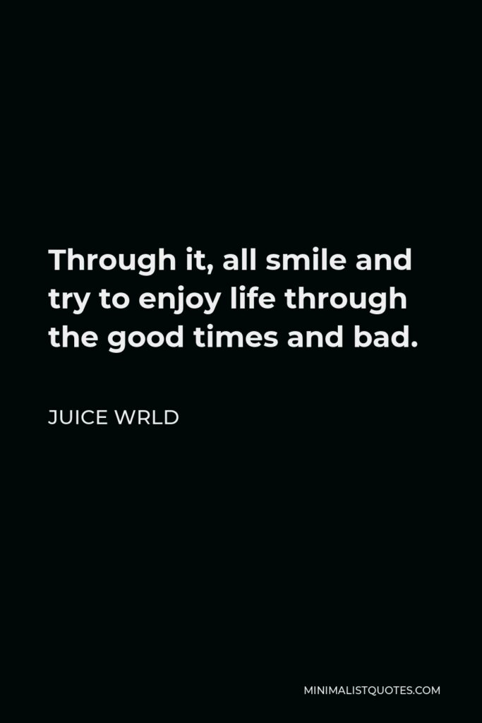 Juice Wrld Quote - Through it, all smile and try to enjoy life through the good times and bad.