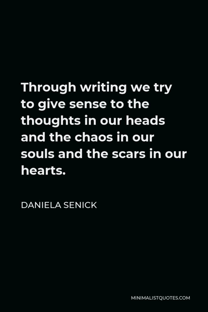Daniela Senick Quote - Through writing we try to give sense to the thoughts in our heads and the chaos in our souls and the scars in our hearts.