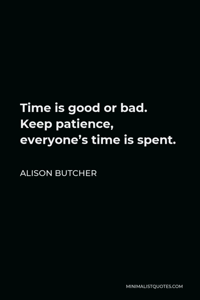 Alison Butcher Quote - Time is good or bad. Keep patience, everyone's time is spent.