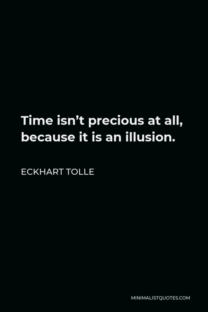 Eckhart Tolle Quote - Time isn't precious at all, because it is an illusion.