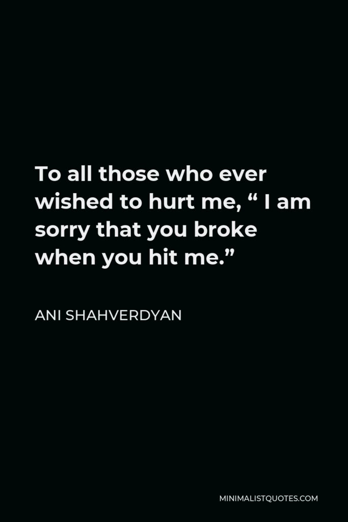 """Ani Shahverdyan Quote - To all those who ever wished to hurt me, """" I am sorry that you broke when you hit me."""""""