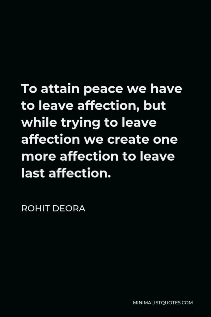 Rohit Deora Quote - To attain peace we have to leave affection, but while trying to leave affection we create one more affection to leave last affection.