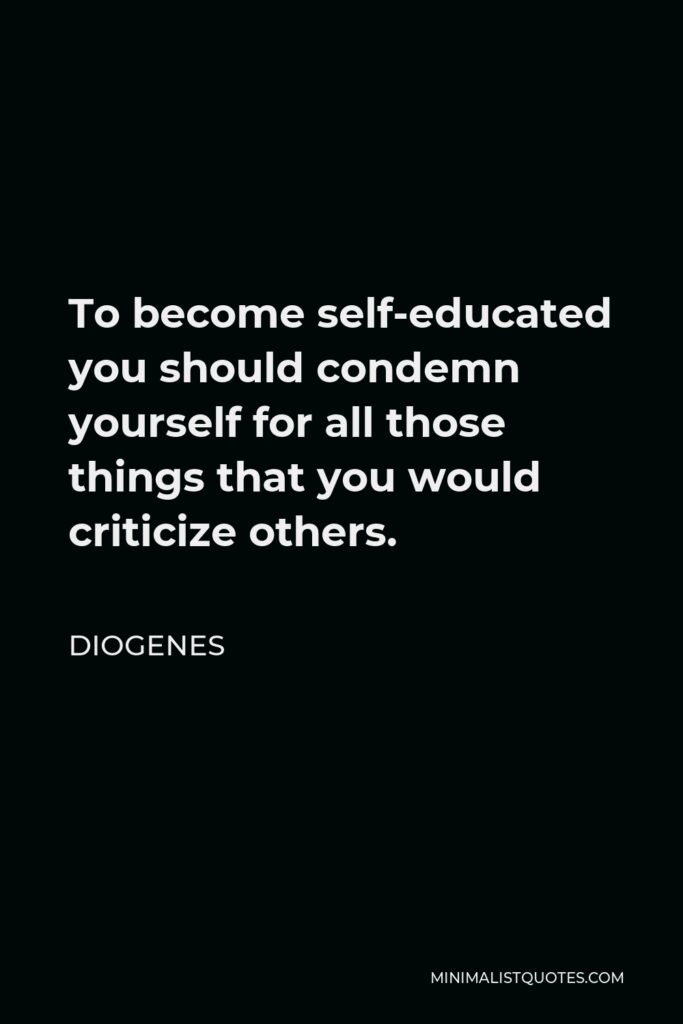 Diogenes Quote - To become self-educated you should condemn yourself for all those things that you would criticize others.